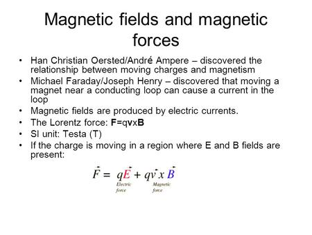 Magnetic fields and magnetic forces Han Christian Oersted/Andr é Ampere – discovered the relationship between moving charges and magnetism Michael Faraday/Joseph.