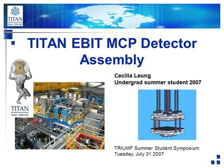TITAN EBIT MCP Detector Assembly Cecilia Leung Undergrad summer student 2007 TRIUMF Summer Student Symposium Tuesday, July 31 2007.