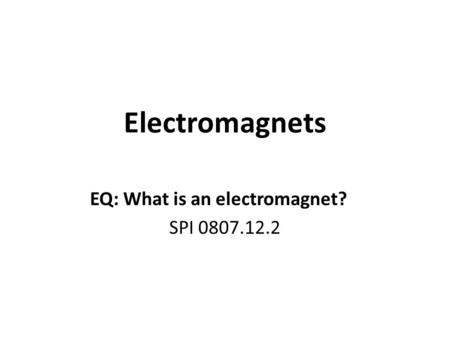 Electromagnets EQ: What is an electromagnet? SPI 0807.12.2.