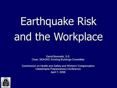Earthquake Risk and the Workplace David Bonowitz, S.E. Chair, SEAONC Existing Buildings Committee Commission on Health and Safety and Workers' Compensation.