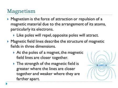 Magnetism Magnetism is the force of attraction or repulsion of a magnetic material due to the arrangement of its atoms, particularly its electrons. Like.