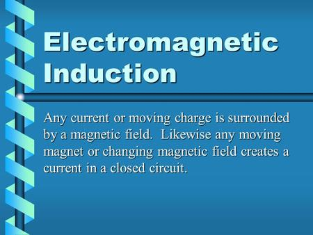 Electromagnetic Induction Any current or moving charge is surrounded by a magnetic field. Likewise any moving magnet or changing magnetic field creates.
