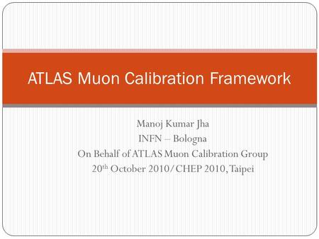 Manoj Kumar Jha INFN – Bologna On Behalf of ATLAS Muon Calibration Group 20 th October 2010/CHEP 2010, Taipei ATLAS Muon Calibration Framework.
