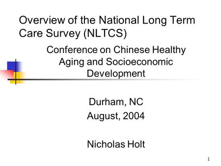 1 Overview of the National Long Term Care Survey (NLTCS) Conference on Chinese Healthy Aging and Socioeconomic Development Durham, NC August, 2004 Nicholas.