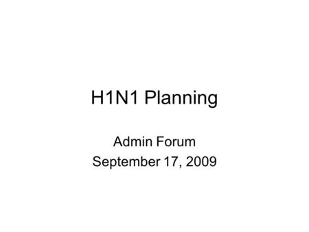 H1N1 Planning Admin Forum September 17, 2009. Areas of Planning Awareness: Know the symptoms Prevention –Individual –Department/unit High level of absences.