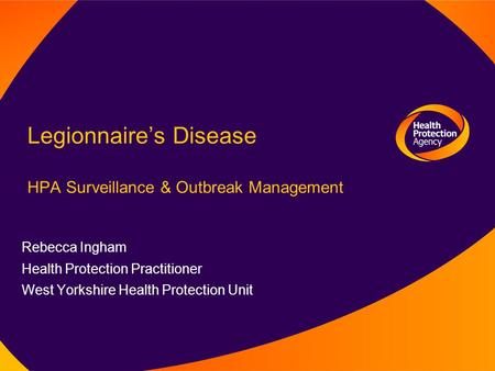 Legionnaire's Disease HPA Surveillance & Outbreak Management Rebecca Ingham Health Protection Practitioner West Yorkshire Health Protection Unit.
