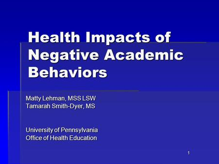 1 Health Impacts of Negative Academic Behaviors Matty Lehman, MSS LSW Tamarah Smith-Dyer, MS University of Pennsylvania Office of Health Education.