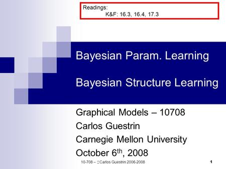1 Bayesian Param. Learning Bayesian Structure Learning Graphical Models – 10708 Carlos Guestrin Carnegie Mellon University October 6 th, 2008 Readings: