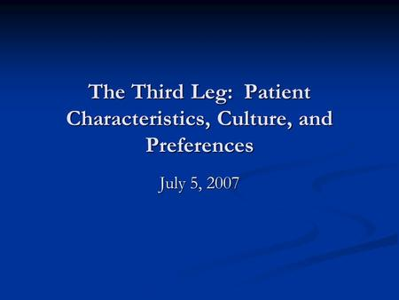 The Third Leg: Patient Characteristics, Culture, and Preferences July 5, 2007.
