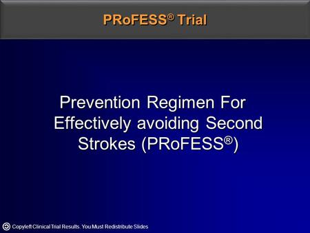 Copyleft Clinical Trial Results. You Must Redistribute Slides PRoFESS ® Trial Prevention Regimen For Effectively avoiding Second Strokes (PRoFESS ® )