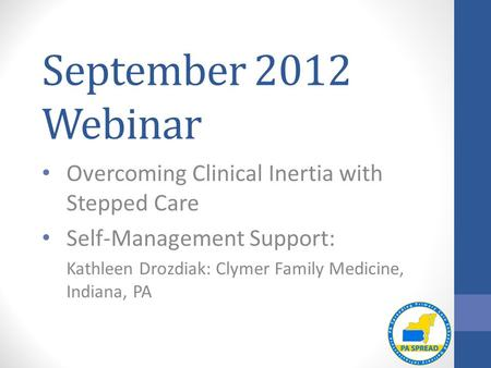 September 2012 Webinar Overcoming Clinical Inertia with Stepped Care Self-Management Support: Kathleen Drozdiak: Clymer Family Medicine, Indiana, PA.