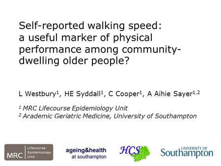 Self-reported walking speed: a useful marker of physical performance among community- dwelling older people? L Westbury 1, HE Syddall 1, C Cooper 1, A.