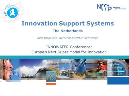 Innovation Support Systems The Netherlands Aleid Diepeveen, Netherlands Water Partnership INNOWATER Conference: Europe's Next Super Model for Innovation.