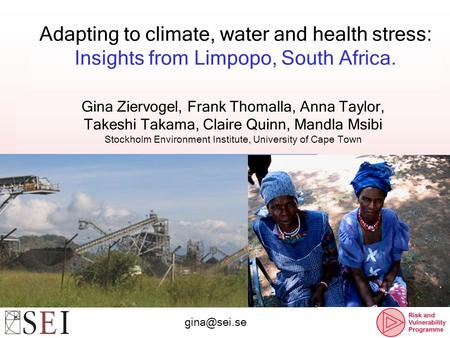 Adapting to climate, water and health stress: Insights from Limpopo, South Africa. Gina Ziervogel, Frank Thomalla, Anna Taylor, Takeshi Takama, Claire.