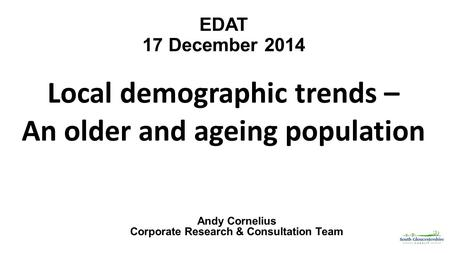 EDAT 17 December 2014 Local demographic trends – An older and ageing population Andy Cornelius Corporate Research & Consultation Team.