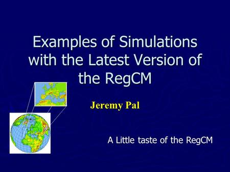 Examples of Simulations with the Latest Version of the RegCM Jeremy Pal A Little taste of the RegCM.