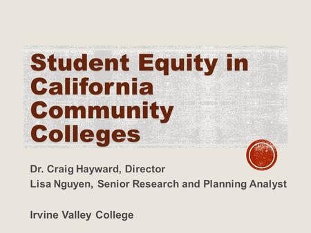 Student Equity in California Community Colleges Dr. Craig Hayward, Director Lisa Nguyen, Senior Research and Planning Analyst Irvine Valley College.