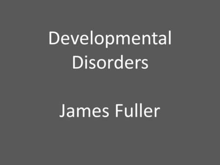 Developmental Disorders James Fuller. Developmental Disorders: any condition that appears at some stage in a child's development and delays the development.