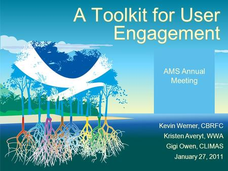 A Toolkit for User Engagement Kevin Werner, CBRFC Kristen Averyt, WWA Gigi Owen, CLIMAS January 27, 2011 AMS Annual Meeting.
