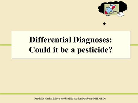 Differential Diagnoses: Could it be a pesticide? Pesticide Health Effects Medical Education Database (PHEMED)