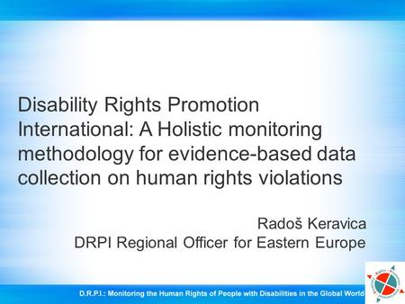 Disability Rights Promotion International: A Holistic monitoring methodology for evidence-based data collection on human rights violations Radoš Keravica.