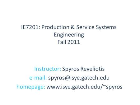 Instructor: Spyros Reveliotis   homepage:  IE7201: Production & Service Systems Engineering Fall.