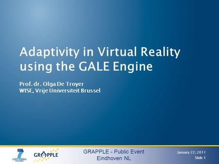 GRAPPLE - Public Event Eindhoven NL January 22, 2011 Slide 1 Adaptivity in Virtual Reality using the GALE Engine Prof. dr. Olga De Troyer WISE, Vrije Universiteit.