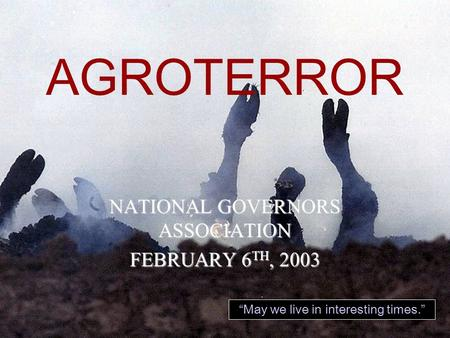 "AGROTERROR ""May we live in interesting times."" NATIONAL GOVERNORS ASSOCIATION FEBRUARY 6 TH, 2003."