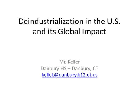 Deindustrialization in the U.S. and its Global Impact Mr. Keller Danbury HS – Danbury, CT