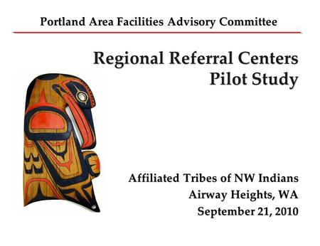 Regional Referral Centers Pilot Study Affiliated Tribes of NW Indians Airway Heights, WA September 21, 2010 Portland Area Facilities Advisory Committee.