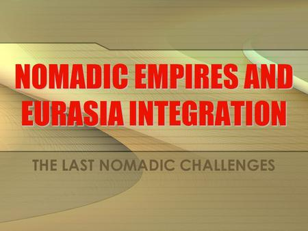 NOMADIC EMPIRES AND EURASIA INTEGRATION THE LAST NOMADIC CHALLENGES.