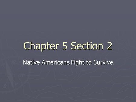 Chapter 5 Section 2 Native Americans Fight to Survive.