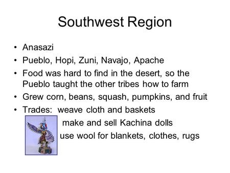 Southwest Region Anasazi Pueblo, Hopi, Zuni, Navajo, Apache Food was hard to find in the desert, so the Pueblo taught the other tribes how to farm Grew.