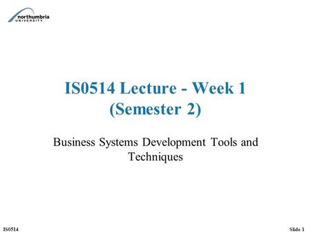 IS0514Slide 1 IS0514 Lecture - Week 1 (Semester 2) Business Systems Development Tools and Techniques.