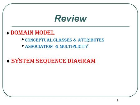 Review ♦ System sequence diagram ♦ Domain model