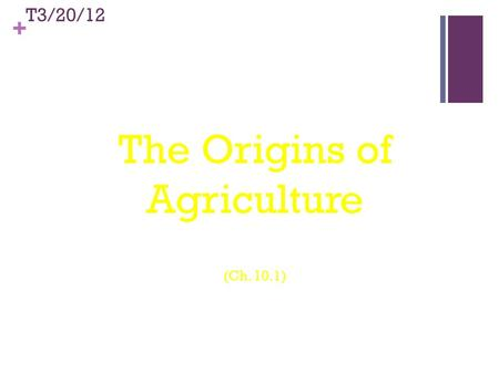 + © 2011 Pearson Education, Inc. T3/20/12 The Origins of Agriculture (Ch. 10.1)