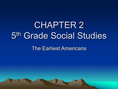 CHAPTER 2 5 th Grade Social Studies The Earliest Americans.