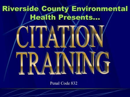 Riverside County Environmental Health Presents... Penal Code 832.