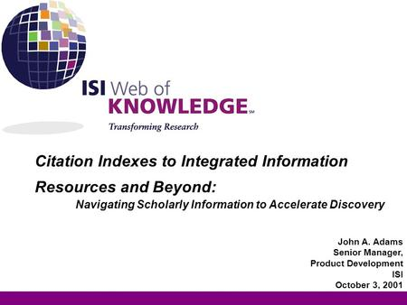 Citation Indexes to Integrated Information Resources and Beyond: Navigating Scholarly Information to Accelerate Discovery John A. Adams Senior Manager,