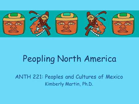 Peopling North America ANTH 221: Peoples and Cultures of Mexico Kimberly Martin, Ph.D.