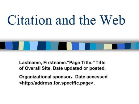 Citation and the Web Lastname, Firstname.Page Title. Title of Overall Site. Date updated or posted. Organizational sponsor. Date accessed.