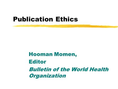 Publication Ethics Hooman Momen, Editor Bulletin of the World Health Organization.