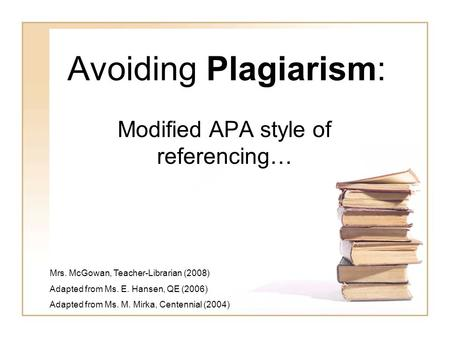 Avoiding Plagiarism: Modified APA style of referencing… Mrs. McGowan, Teacher-Librarian (2008) Adapted from Ms. E. Hansen, QE (2006) Adapted from Ms. M.