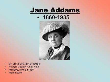 Jane Addams 1860-1935 By Stevie Croisant 8 th Grade Putnam County Junior High McNabb, Illinois 61335 March 2006.