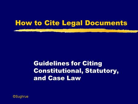 How to Cite Legal Documents Guidelines for Citing Constitutional, Statutory, and Case Law ©Sughrue.