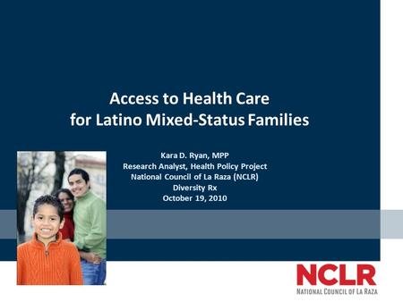 Access to Health Care for Latino Mixed-Status Families Kara D. Ryan, MPP Research Analyst, Health Policy Project National Council of La Raza (NCLR) Diversity.