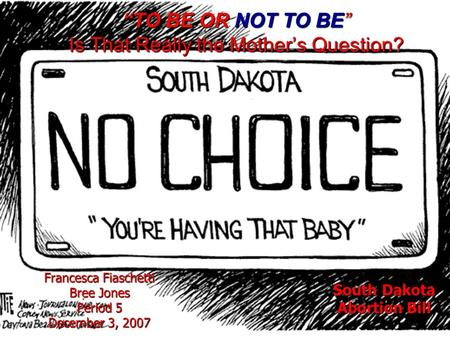 """TO BE OR NOT TO BE"" Is That Really the Mother's Question? Francesca Fiaschetti Bree Jones Period 5 December 3, 2007 South Dakota Abortion Bill."