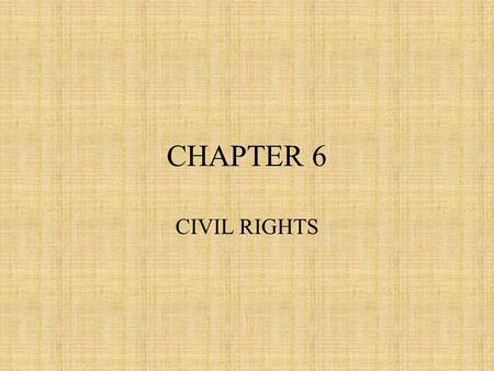 CHAPTER 6 CIVIL RIGHTS. Civil Rights Definition Powers and privileges that are guaranteed to the and protected against arbitrary removal at the hands.