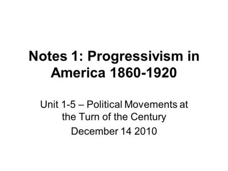 Notes 1: Progressivism in America 1860-1920 Unit 1-5 – Political Movements at the Turn of the Century December 14 2010.