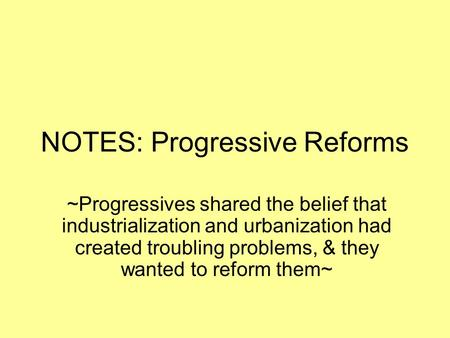 NOTES: Progressive Reforms ~Progressives shared the belief that industrialization and urbanization had created troubling problems, & they wanted to reform.